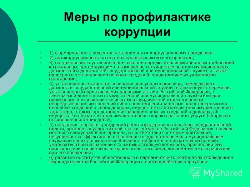 Меры по профилактике коррупции 1) формирование в обществе нетерпимости к коррупционному поведению; 2) антикоррупционная экспертиза правовых актов и их проектов; 3) предъявление в установленном законом порядке квалификационных требований к гражданам,