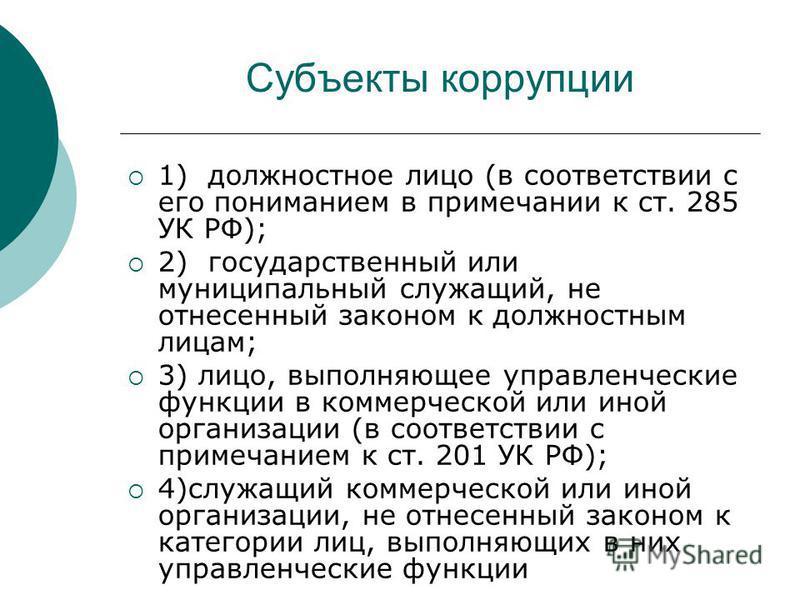 Субъекты коррупции 1)должностное лицо (в соответствии с его пониманием в примечании к ст. 285 УК РФ); 2)государственный или муниципальный служащий, не отнесенный законом к должностным лицам; 3) лицо, выполняющее управленческие функции в коммерческой