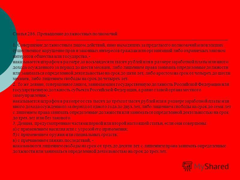 Статья 286. Превышение должностных полномочий 1. Совершение должностным лицом действий, явно выходящих за пределы его полномочий и повлекших существенное нарушение прав и законных интересов граждан или организаций либо охраняемых законом интересов об