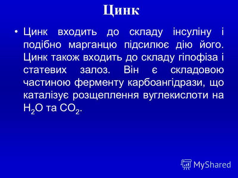 Цинк Цинк входить до складу інсуліну i подібно марганцю підсилює дію його. Цинк також входить до складу гіпофіза i статевих залоз. Він є складовою частиною ферменту карбоангідрази, що каталізує розщеплення вуглекислоти на Н 2 О та СО 2.