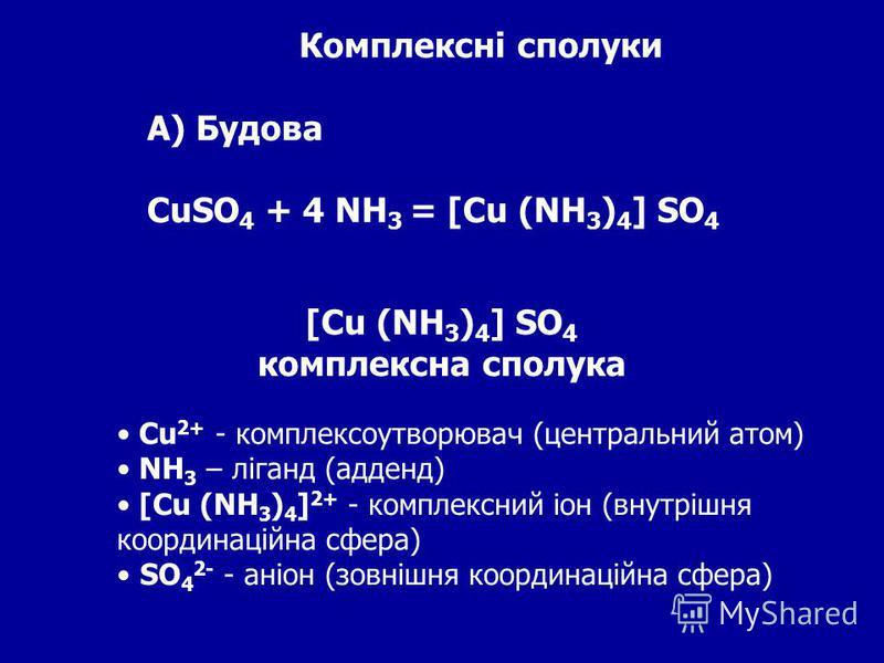 Комплексні сполуки А) Будова CuSO 4 + 4 NH 3 = [Cu (NH 3 ) 4 ] SO 4 [Cu (NH 3 ) 4 ] SO 4 комплексна сполука Cu 2+ - комплексоутворювач (центральний атом) NH 3 – ліганд (адденд) [Cu (NH 3 ) 4 ] 2+ - комплексний іон (внутрішня координаційна сфера) SO 4
