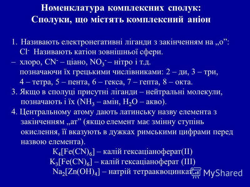 1.Називають електронегативні ліганди з закінченням на о: Cl - Називають катіон зовнішньої сфери. – хлоро, CN - – ціано, NО 3 - – нітро і т.д. позначаючи їх грецькими числівниками: 2 – ди, 3 – три, 4 – тетра, 5 – пента, 6 – гекса, 7 – гепта, 8 – окта.