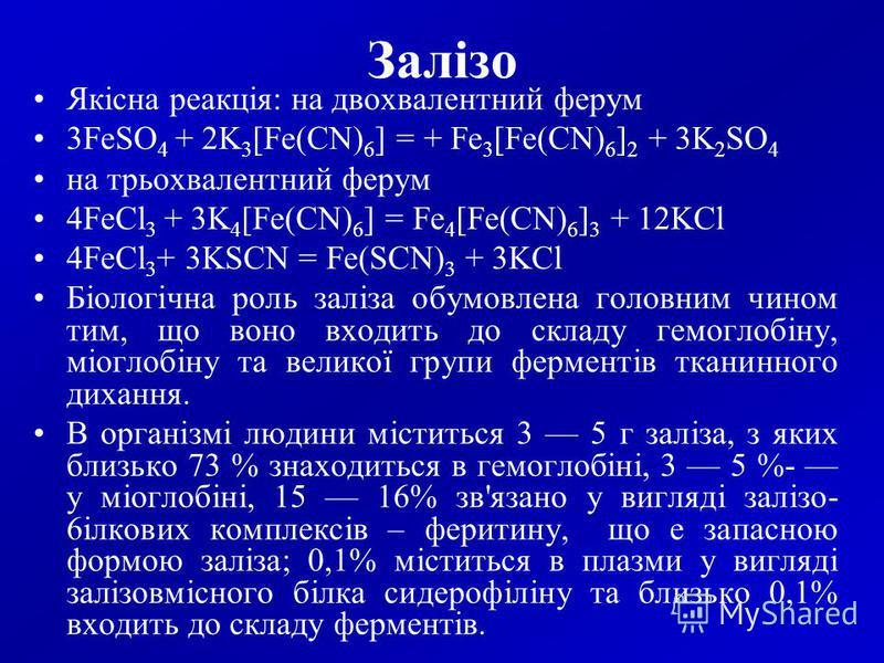 Залізо Якісна реакція: на двохвалентний ферум 3FeSO 4 + 2K 3 [Fe(CN) 6 ] = + Fe 3 [Fe(CN) 6 ] 2 + 3K 2 SO 4 на трьохвалентний ферум 4FeСl 3 + 3K 4 [Fe(CN) 6 ] = Fe 4 [Fe(CN) 6 ] 3 + 12KCl 4FeСl 3 + 3KSCN = Fe(SCN) 3 + 3KCl Біологічна роль заліза обум
