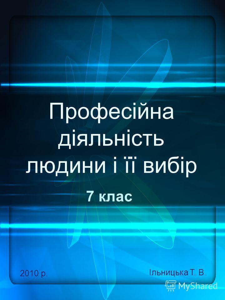 Професійна діяльність людини і її вибір 7 клас 2010 р. Ільницька Т. В.