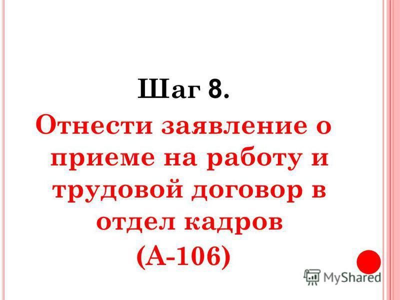 Шаг 8. Отнести заявление о приеме на работу и трудовой договор в отдел кадров (А-106)