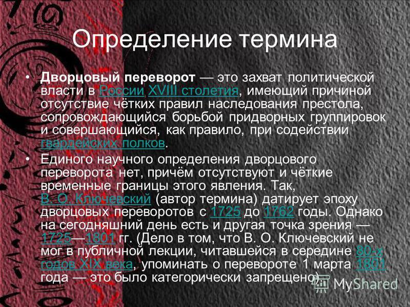 Определение термина Дворцовый переворот это захват политической власти в России XVIII столетия, имеющий причиной отсутствие чётких правил наследования престола, сопровождающийся борьбой придворных группировок и совершающийся, как правило, при содейст