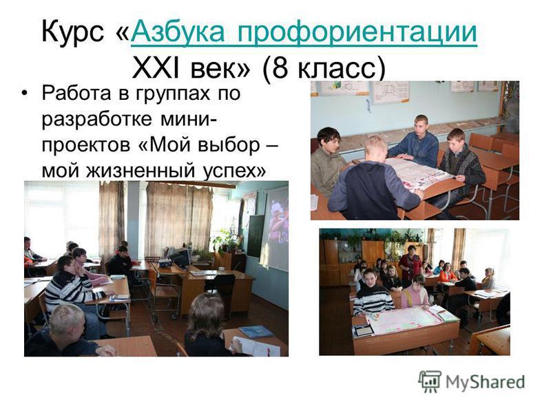 Курс «Азбука профориентации XXI век» (8 класс)Азбука профориентации Работа в группах по разработке мини- проектов «Мой выбор – мой жизненный успех»