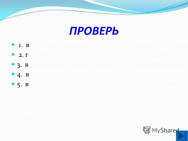 ПРОВЕРЬ 1. в 2. г 3. в 4. в 5. в