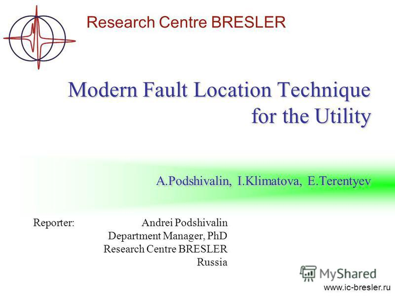 Research Centre BRESLER www.ic-bresler.ru Modern Fault Location Technique for the Utility A.Podshivalin, I.Klimatova, E.Terentyev Reporter: Andrei Podshivalin Department Manager, PhD Research Centre BRESLER Russia
