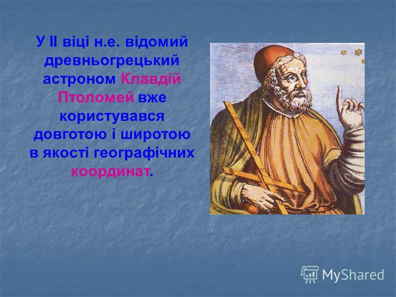 У II віці н.е. відомий древньогрецький астроном Клавдій Птоломей вже користувався довготою і широтою в якості географічних координат.