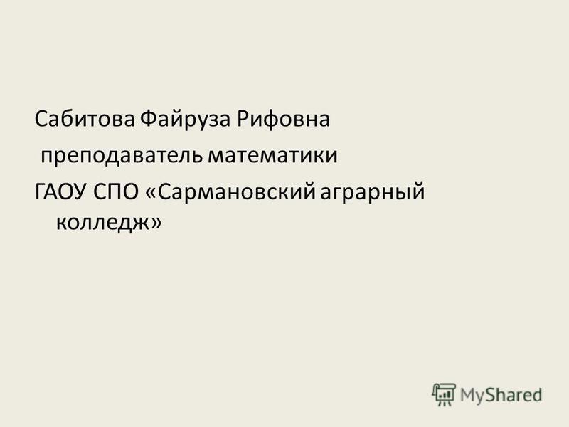 Сабитова Файруза Рифовна преподаватель математики ГАОУ СПО «Сармановский аграрный колледж»