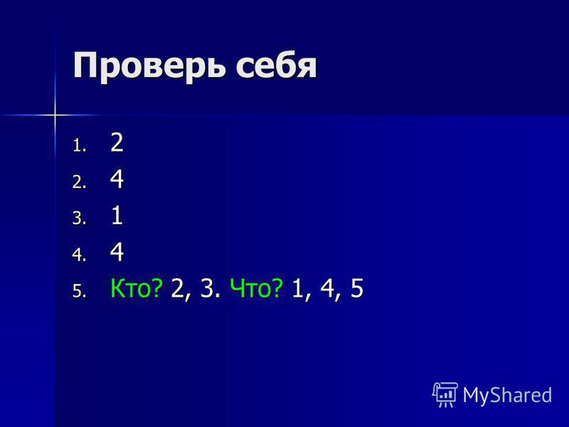 Проверь себя 1. 2 2. 4 3. 1 4. 4 5. Кто? 2, 3. Что? 1, 4, 5