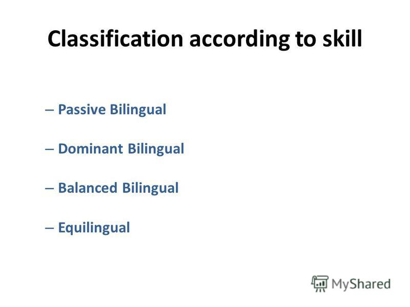 Classification according to skill – Passive Bilingual – Dominant Bilingual – Balanced Bilingual – Equilingual