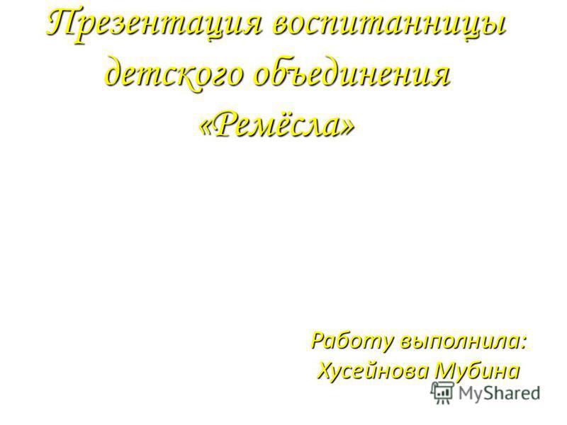 Презентация воспитанницы детского объединения «Ремёсла» Работу выполнила: Хусейнова Мубина