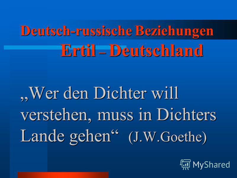 Deutsch-russische Beziehungen Ertil – Deutschland Wer den Dichter will verstehen, muss in Dichters Lande gehen (J.W.Goethe)