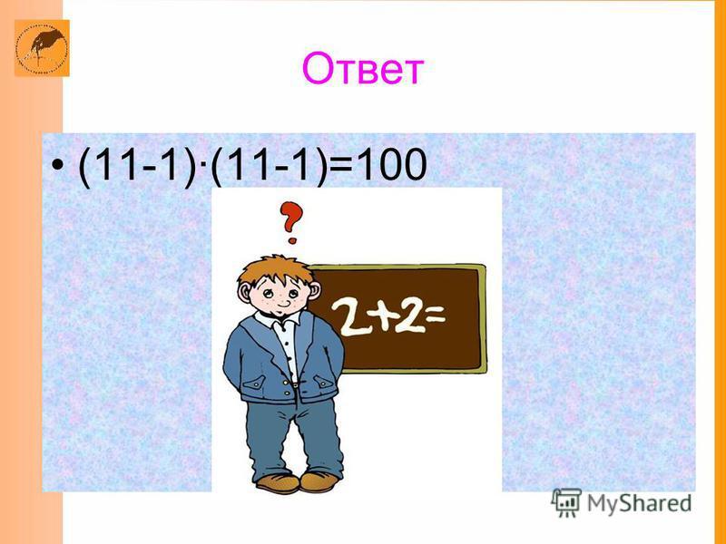 Ответ (11-1)(11-1)=100