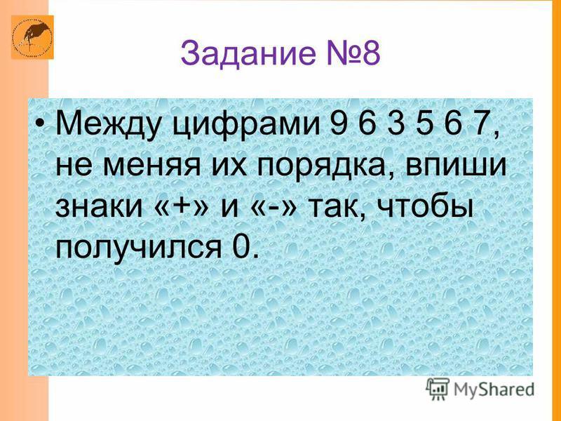 Задание 8 Между цифрами 9 6 3 5 6 7, не меняя их порядка, впиши знаки «+» и «-» так, чтобы получился 0.