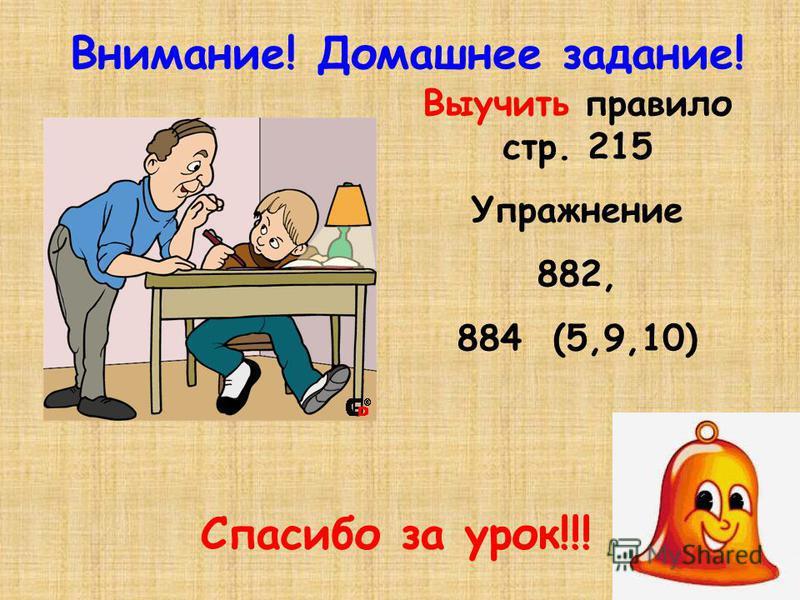 Внимание! Домашнее задание! Выучить правило стр. 215 Упражнение 882, 884 (5,9,10) Спасибо за урок!!!