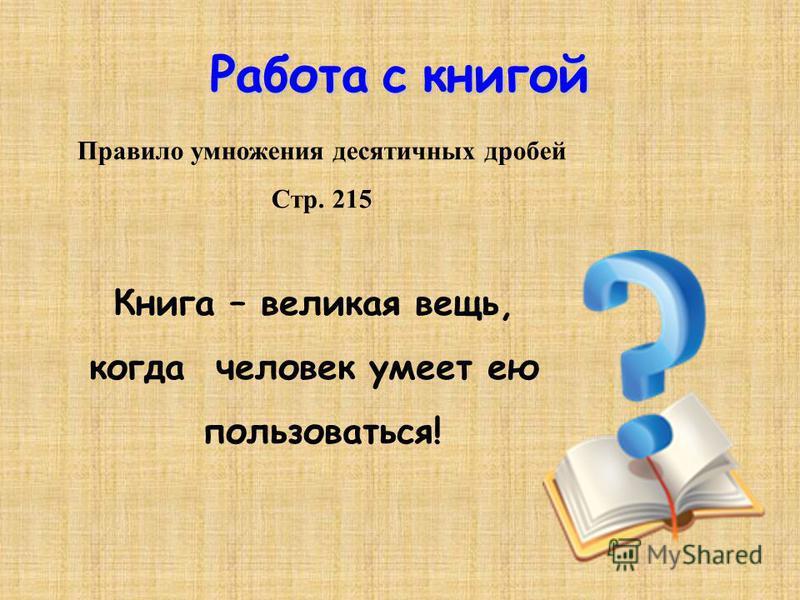 Работа с книгой Правило умножения десятичных дробей Стр. 215 Книга – великая вещь, когда человек умеет ею пользоваться!
