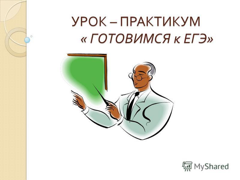 УРОК – ПРАКТИКУМ « ГОТОВИМСЯ к ЕГЭ » УРОК – ПРАКТИКУМ « ГОТОВИМСЯ к ЕГЭ »