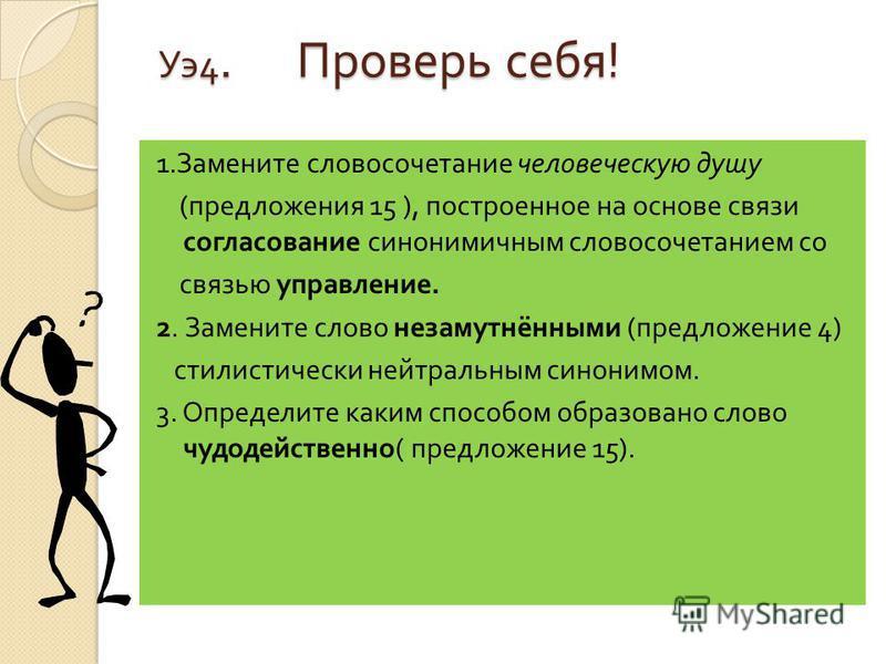 Уэ 4. Проверь себя ! Уэ 4. Проверь себя ! 1. Замените словосочетание человеческую душу ( предложения 15 ), построенное на основе связи согласование синонимичным словосочетанием со связью управление. 2. Замените слово незамутнёнными ( предложение 4) с
