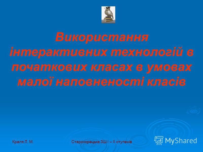 Краля Л. М.Старокорецька ЗШ І – ІІ ступенів Використання інтерактивних технологій в початкових класах в умовах малої наповненості класів