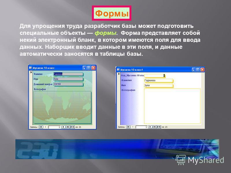 Формы Для упрощения труда разработчик базы может подготовить специальные объекты формы. Форма представляет собой некий электронный бланк, в котором имеются поля для ввода данных. Наборщик вводит данные в эти поля, и данные автоматически заносятся в т