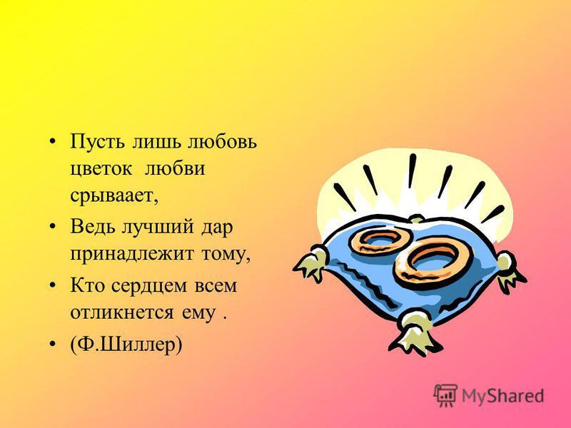 Пусть лишь любовь цветок любви срывает, Ведь лучший дар принадлежит тому, Кто сердцем всем откликнется ему. (Ф.Шиллер)