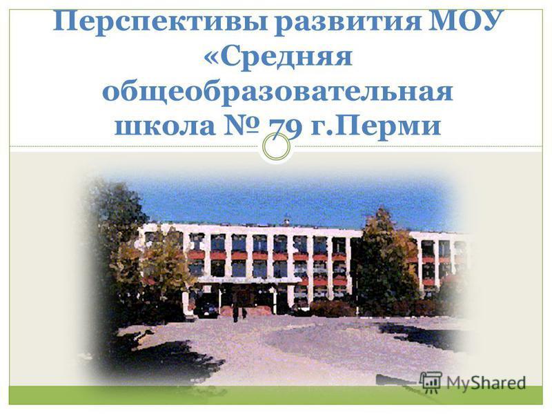 Перспективы развития МОУ «Средняя общеобразовательная школа 79 г.Перми