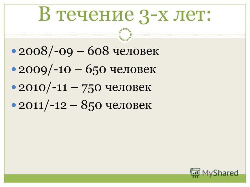 В течение 3-х лет: 2008/-09 – 608 человек 2009/-10 – 650 человек 2010/-11 – 750 человек 2011/-12 – 850 человек