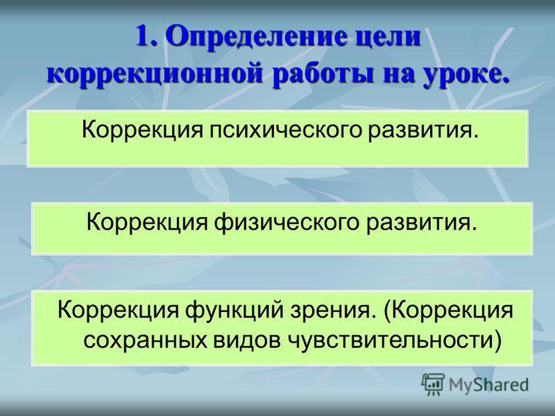 1. Определение цели коррекционной работы на уроке. Коррекция психического развития. Коррекция физического развития. Коррекция функций зрения. (Коррекция сохранных видов чувствительности)