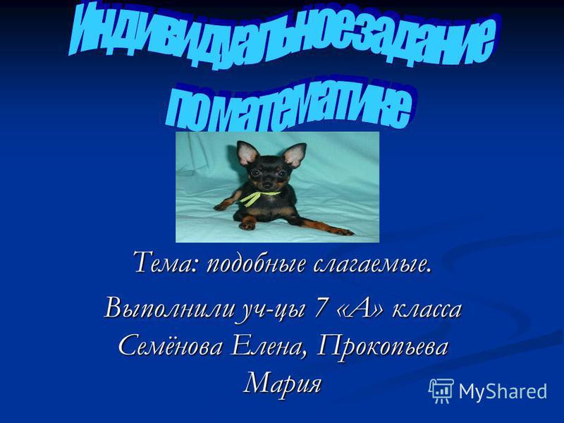 Тема: подобные слагаемые. Выполнили уч-цы 7 «А» класса Семёнова Елена, Прокопьева Мария