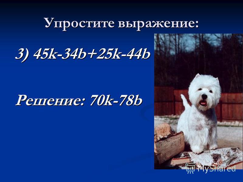 Упростите выражение: 3) 45k-34b+25k-44b Решение: 70k-78b