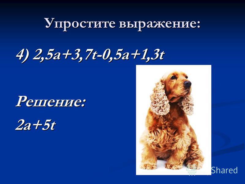 Упростите выражение: 4) 2,5 а+3,7t-0,5 а+1,3t Решение: 2 а+5t