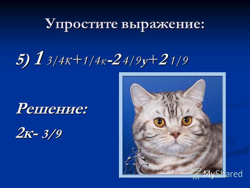 Упростите выражение: 5) 1 3/4 к+ 1/4 к -2 4/9 у +2 1/9 Решение: 2 к- 3/9