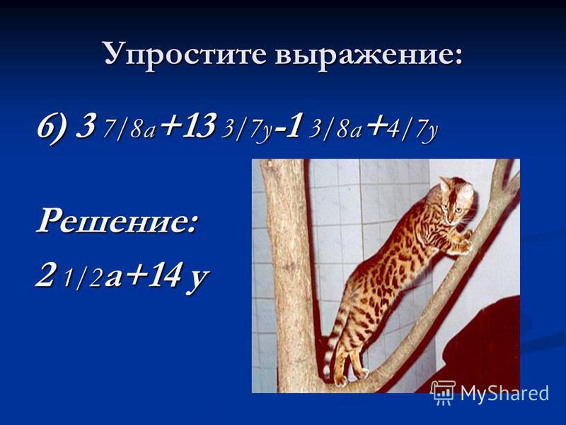 Упростите выражение: 6) 3 7/8 а +13 3/7 у -1 3/8 а + 4/7 у Решение: 2 1/2 а+14 у