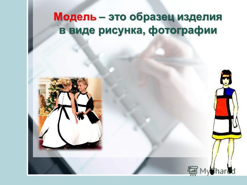 Модель – это образец изделия в виде рисунка, фотографии