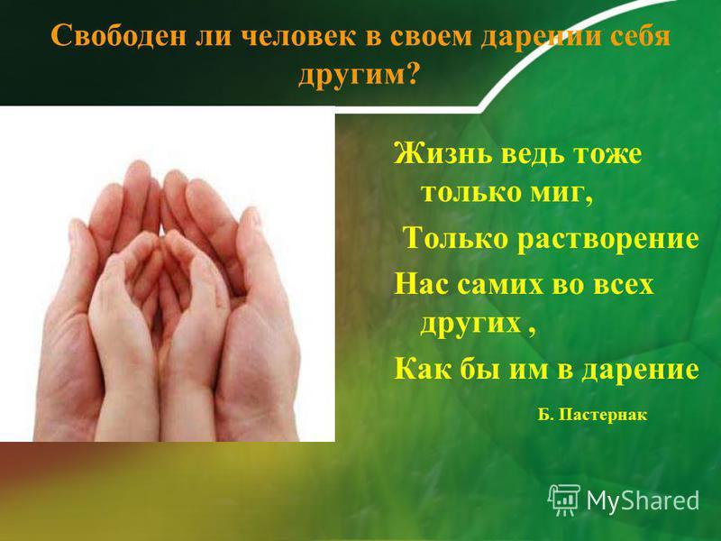 Свободен ли человек в своем дарении себя другим? Жизнь ведь тоже только миг, Только растворение Нас самих во всех других, Как бы им в дарение Б. Пастернак