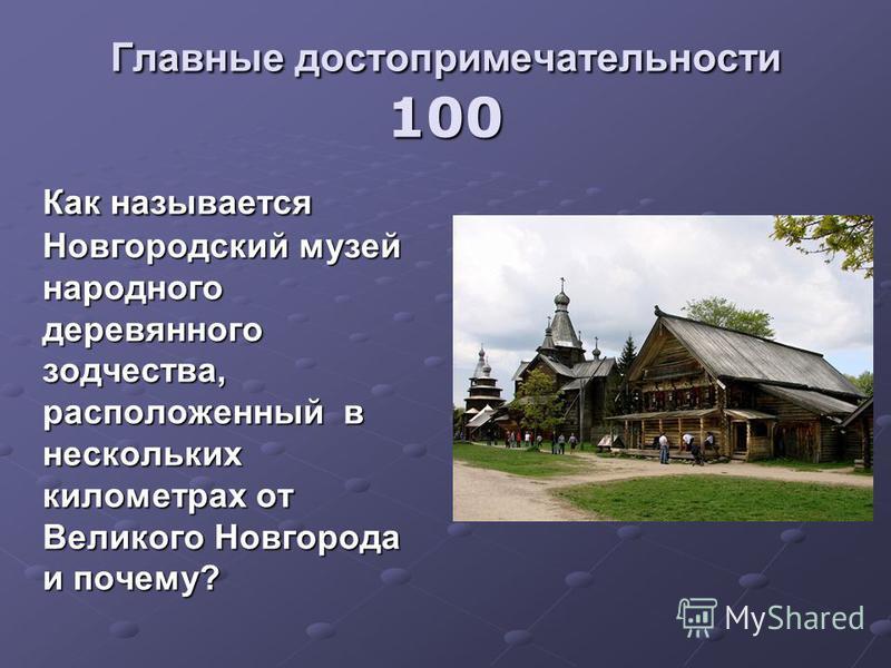 Главные достопримечательности 100 Как называется Новгородский музей народного деревянного зодчества, расположенный в нескольких километрах от Великого Новгорода и почему?