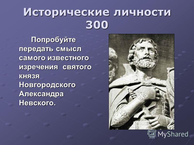 Исторические личности 300 Попробуйте передать смысл самого известного изречения святого князя Новгородского Александра Невского.
