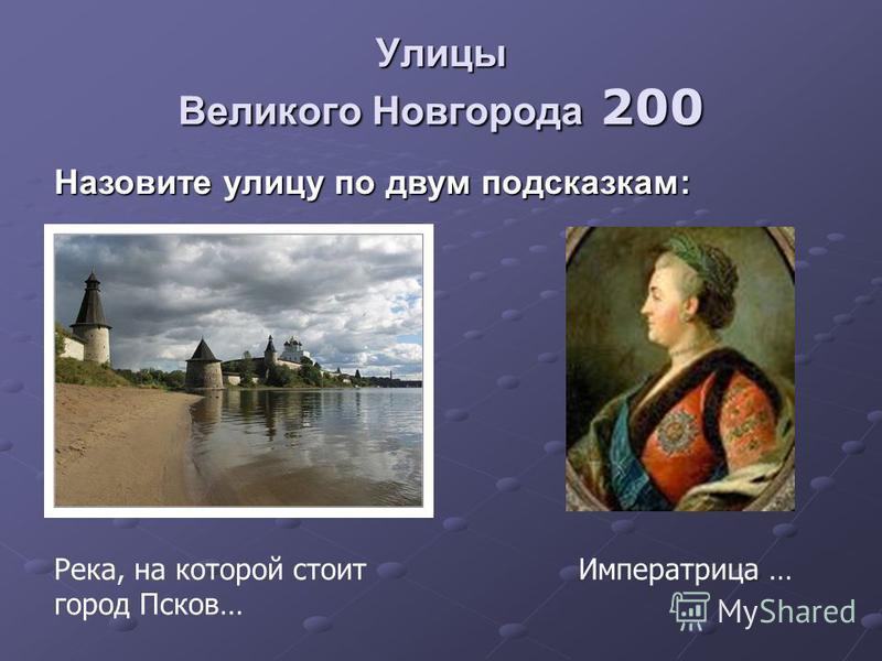Улицы Великого Новгорода 200 Назовите улицу по двум подсказкам: Река, на которой стоит город Псков… Императрица …