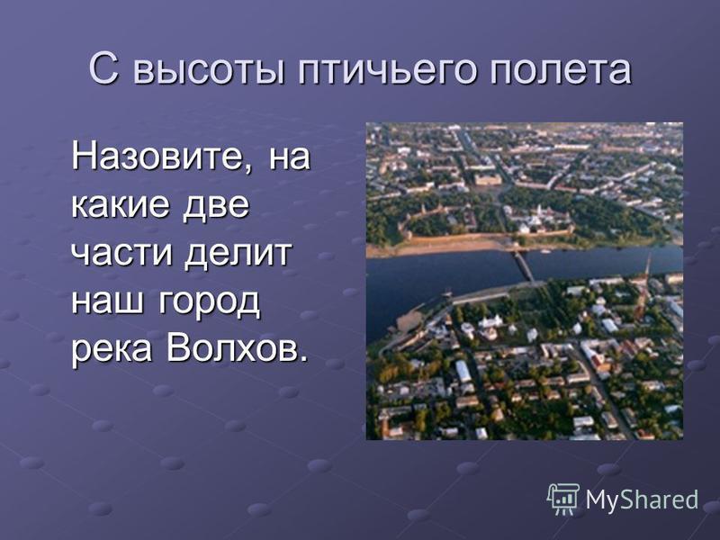 С высоты птичьего полета Назовите, на какие две части делит наш город река Волхов.
