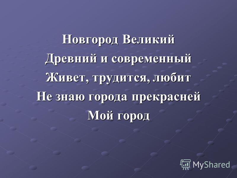 Новгород Великий Древний и современный Живет, трудится, любит Не знаю города прекрасней Мой город