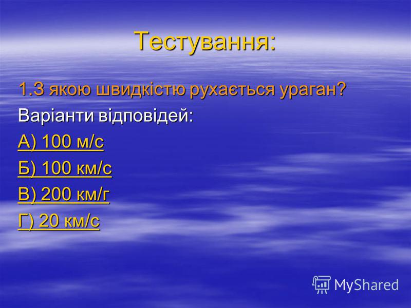 Тестування: 1.З якою швидкістю рухається ураган? Варіанти відповідей: А) 100 м/с А) 100 м/с Б) 100 км/с Б) 100 км/с В) 200 км/г В) 200 км/г Г) 20 км/с Г) 20 км/с