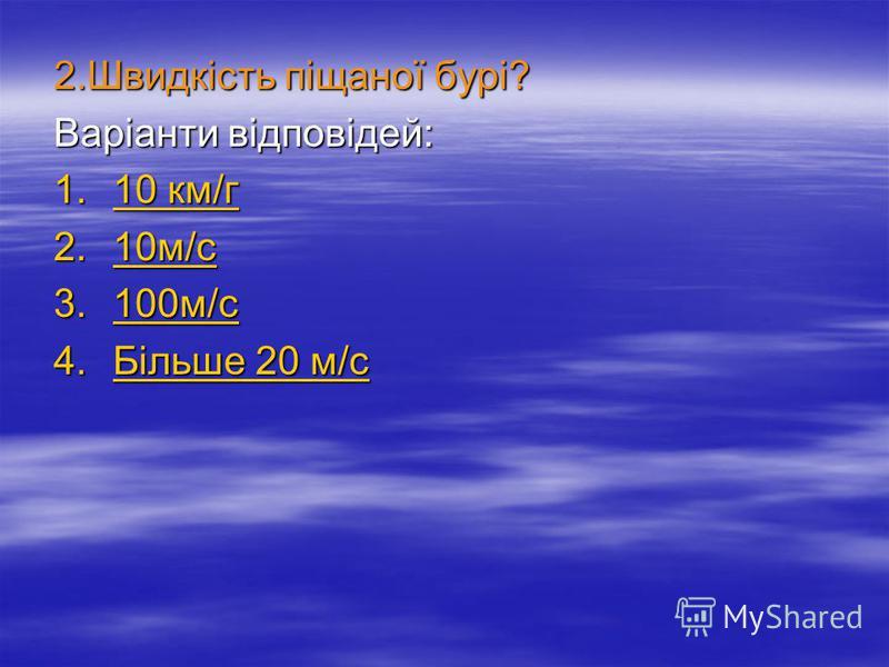 2.Швидкість піщаної бурі? Варіанти відповідей: 1.10 км/г 10 км/г10 км/г 2.10м/с 10м/с 3.100м/с 100м/с 4.Більше 20 м/с Більше 20 м/сБільше 20 м/с