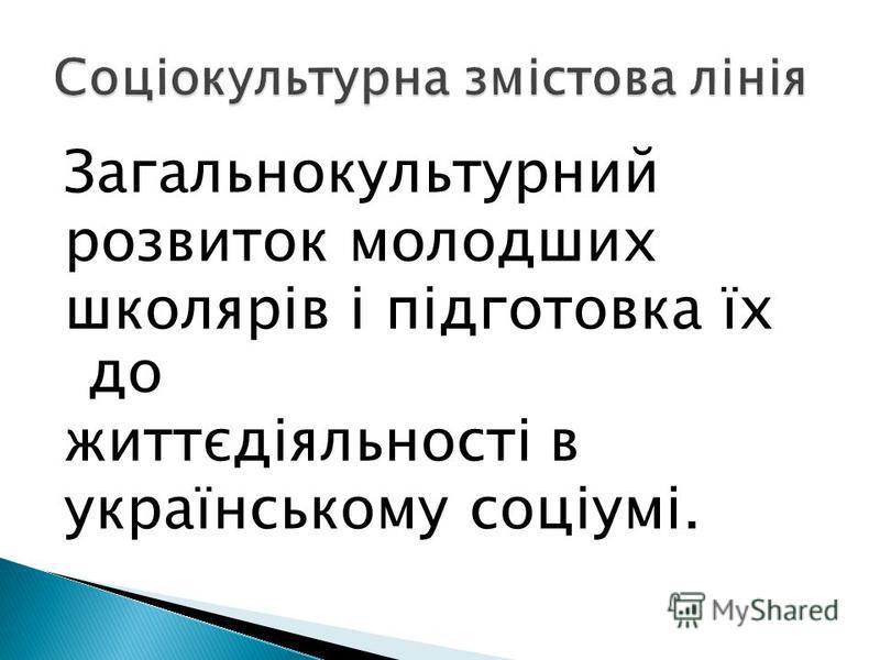 Загальнокультурний розвиток молодших школярів і підготовка їх до життєдіяльності в українському соціумі.