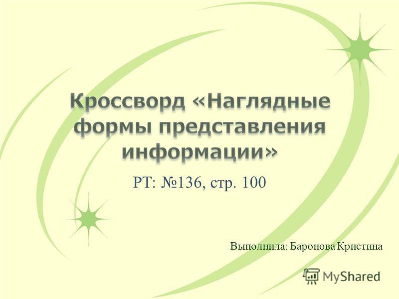 РТ: 136, стр. 100 Выполнила: Баронова Кристина