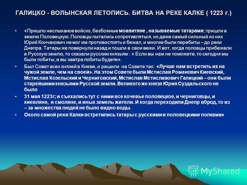 ГАЛИЦКО - ВОЛЫНСКАЯ ЛЕТОПИСЬ. БИТВА НА РЕКЕ КАЛКЕ ( 1223 г.) «Пришло неслыханное войско, безбожные моавитяне, называемые татарами; пришли в землю Половецкую. Половцы пытались сопротивляться, но даже самый сильный из них Юрий Кончакович не мог им прот