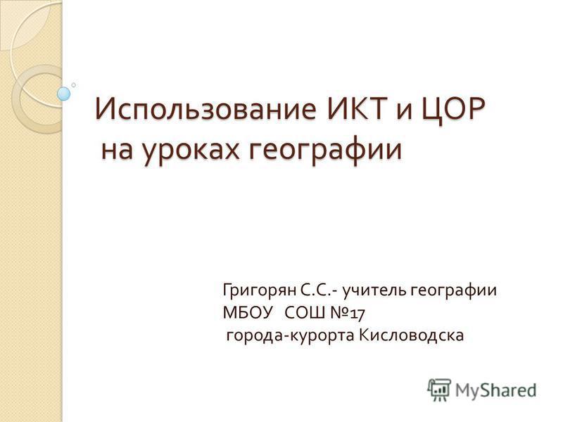 Использование ИКТ и ЦОР на уроках географии Григорян С. С.- учитель географии МБОУ СОШ 17 города - курорта Кисловодска