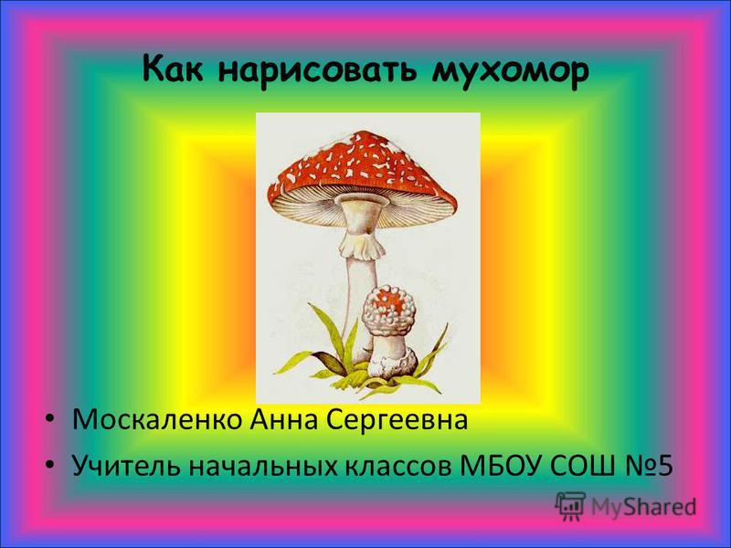 Как нарисовать мухомор Москаленко Анна Сергеевна Учитель начальных классов МБОУ СОШ 5